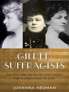 Gilded Suffragists The New York Socialites who Fought for Women's Right to Vote by Johanna Neuman