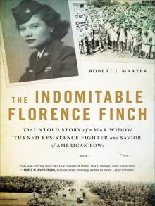 The Indomitable Florence Finch The Untold Story of a War Widow Turned Resistance Fighter and Savior of American POWs  by Robert J. Mrazek