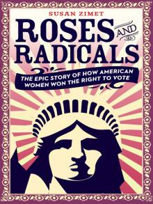 Roses and Radicals The Epic Story of How American Women Won the Right to Vote  by Susan Zimet