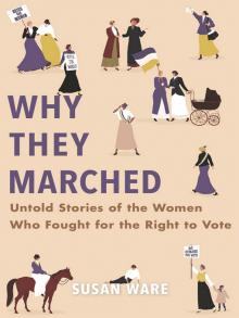 Why They Marched Untold Stories of the Women Who Fought for the Right to Vote  by Susan Ware